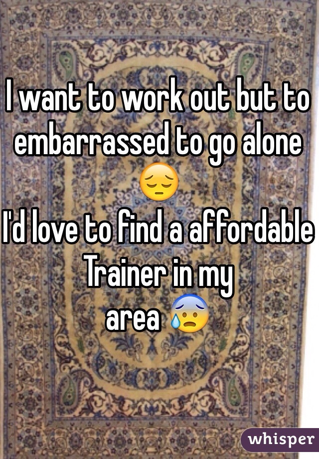 I want to work out but to embarrassed to go alone 😔 I'd love to find a affordable Trainer in my area 😰