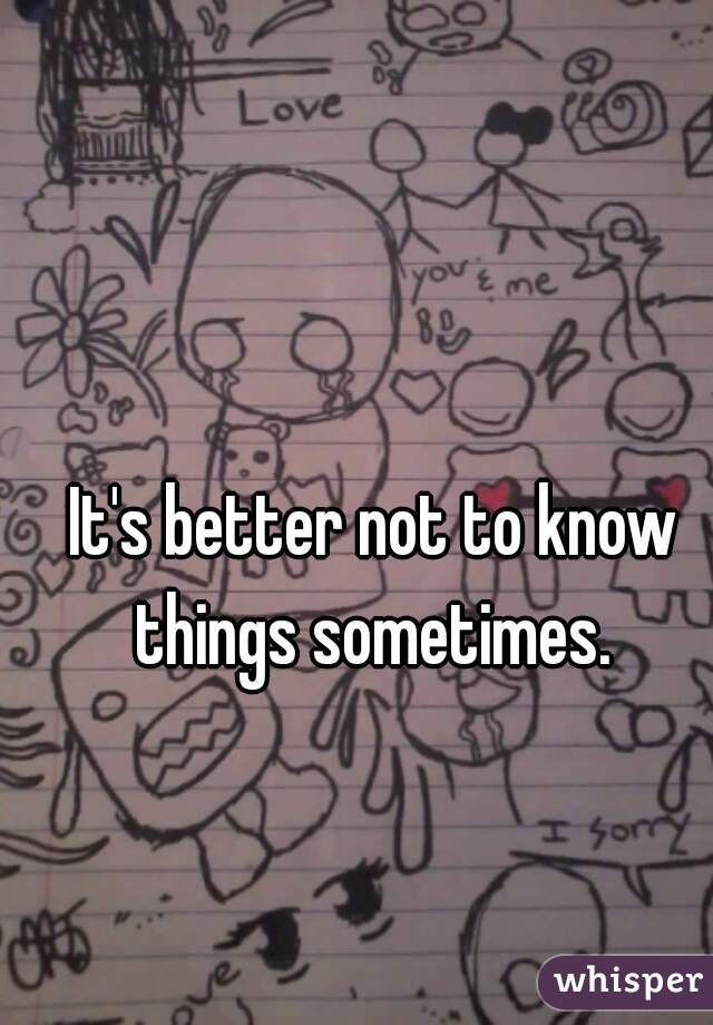 It's better not to know things sometimes.