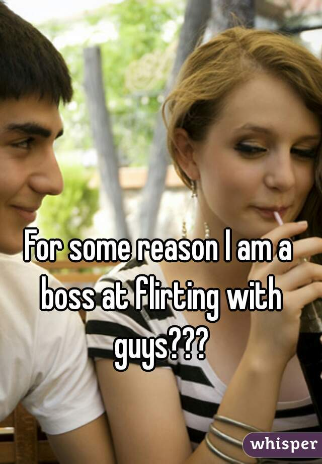 For some reason I am a boss at flirting with guys???