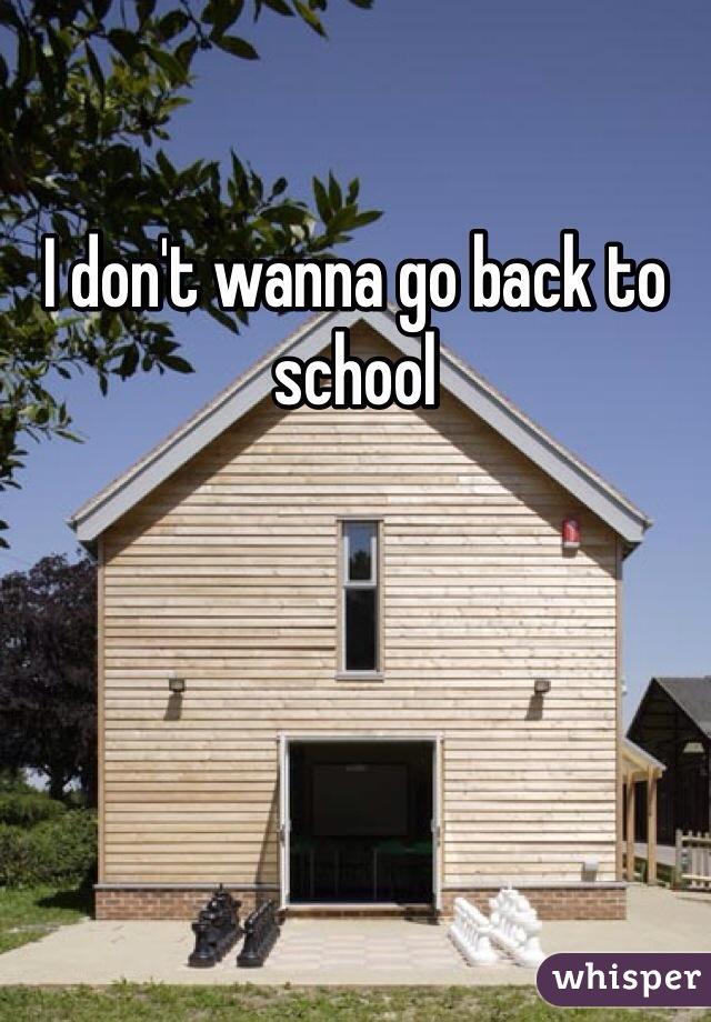 I don't wanna go back to school