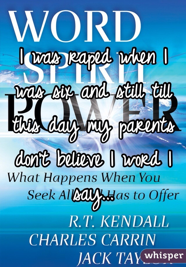 I was raped when I was six and still till this day my parents don't believe I word I say...