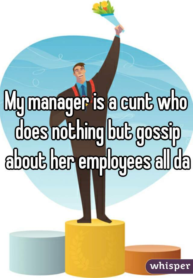 My manager is a cunt who does nothing but gossip about her employees all day