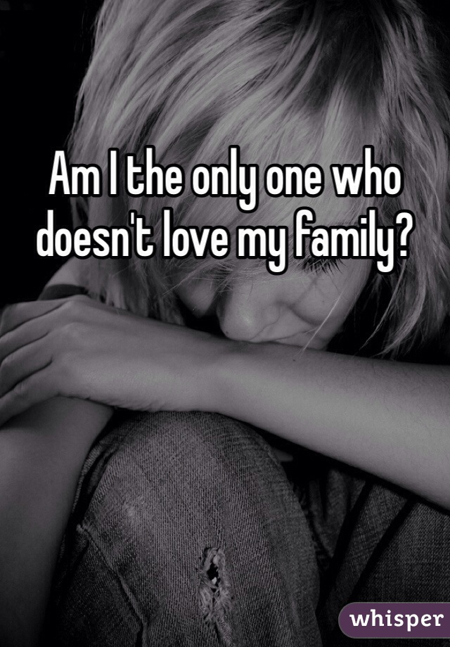 Am I the only one who doesn't love my family?