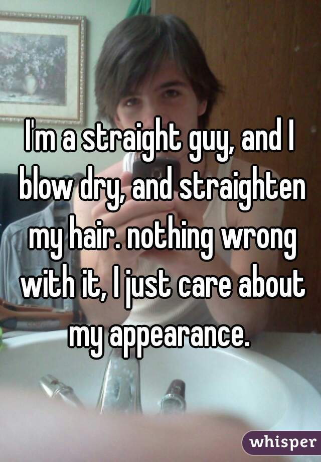 I'm a straight guy, and I blow dry, and straighten my hair. nothing wrong with it, I just care about my appearance.