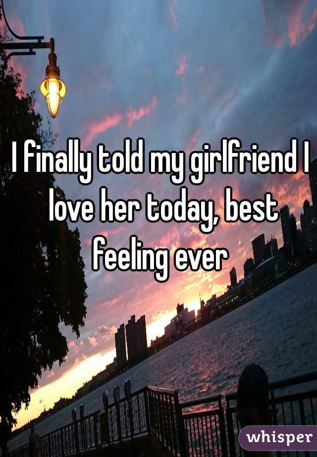 I finally told my girlfriend I love her today, best feeling ever