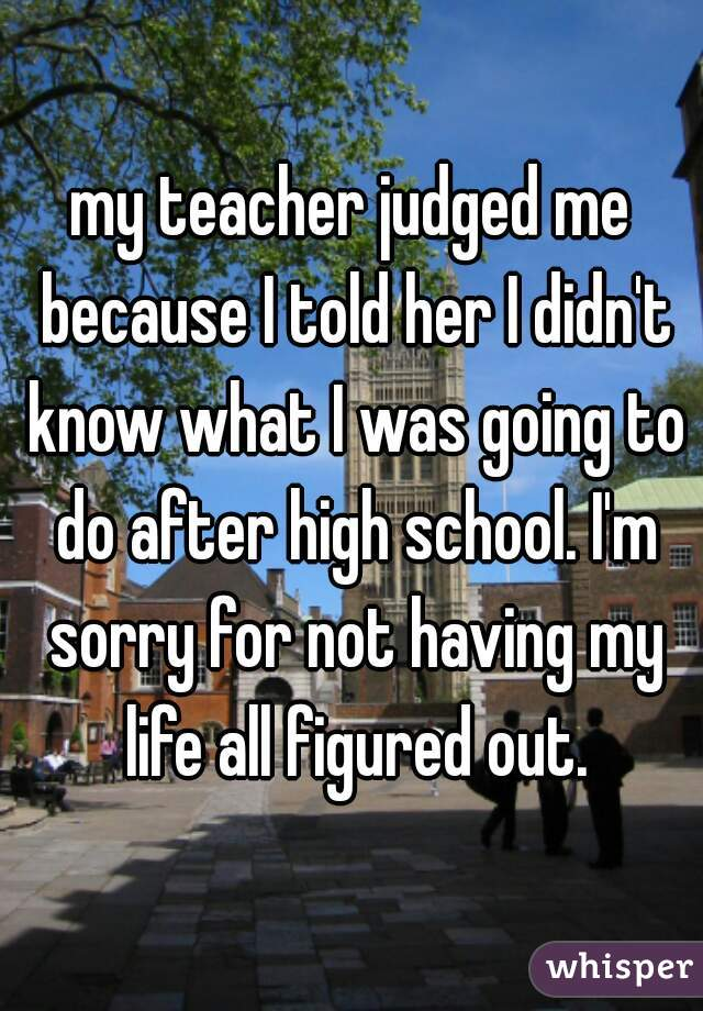 my teacher judged me because I told her I didn't know what I was going to do after high school. I'm sorry for not having my life all figured out.