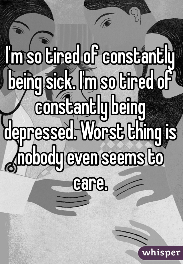 I'm so tired of constantly being sick. I'm so tired of constantly being depressed. Worst thing is nobody even seems to care.
