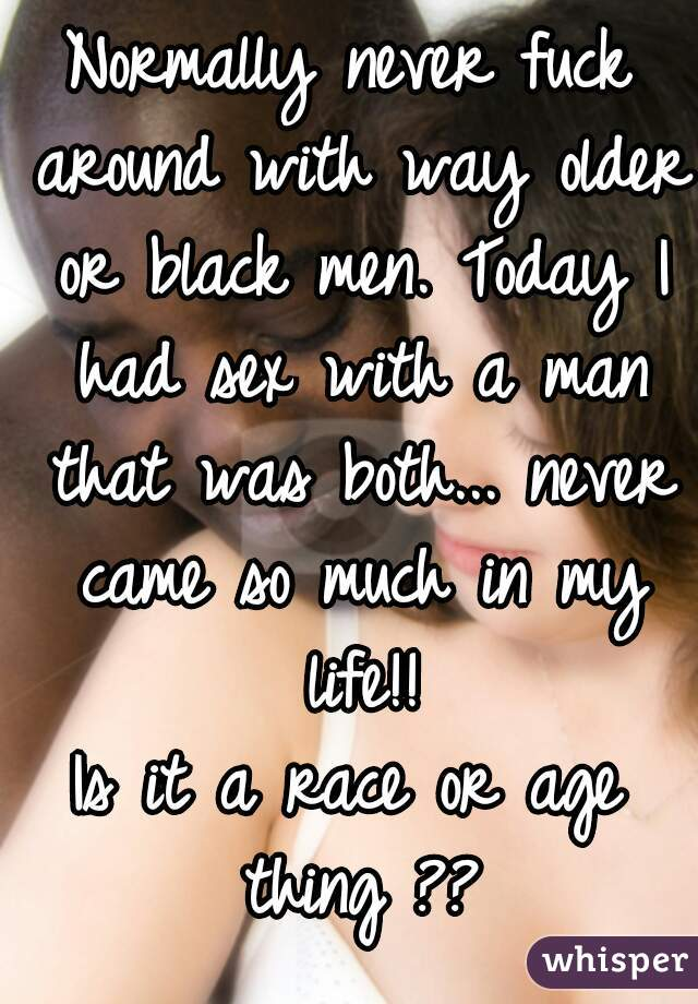 Normally never fuck around with way older or black men. Today I had sex with a man that was both... never came so much in my life!! Is it a race or age thing ??