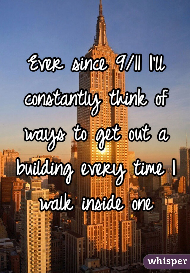Ever since 9/11 I'll constantly think of ways to get out a building every time I walk inside one
