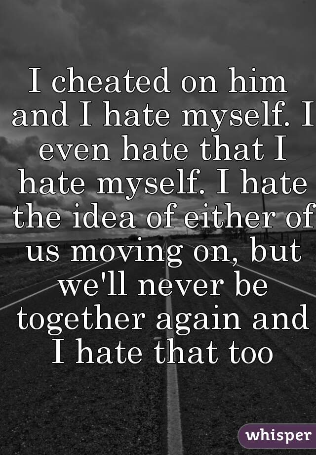 I cheated on him and I hate myself. I even hate that I hate myself. I hate the idea of either of us moving on, but we'll never be together again and I hate that too