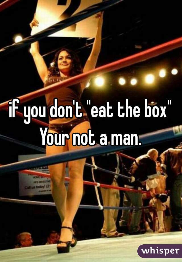 """if you don't """"eat the box"""" Your not a man."""