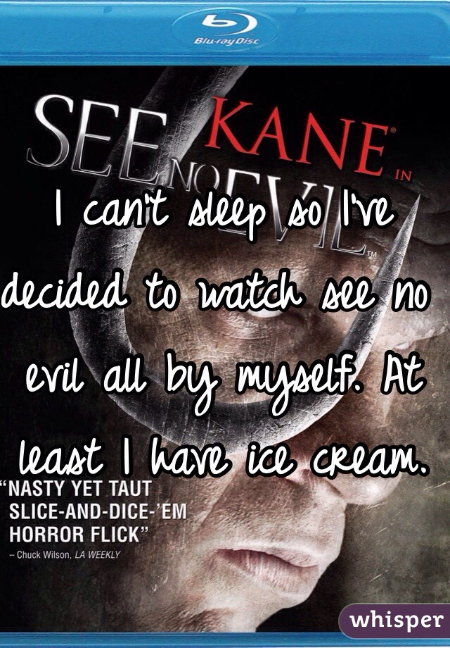 I can't sleep so I've decided to watch see no evil all by myself. At least I have ice cream.