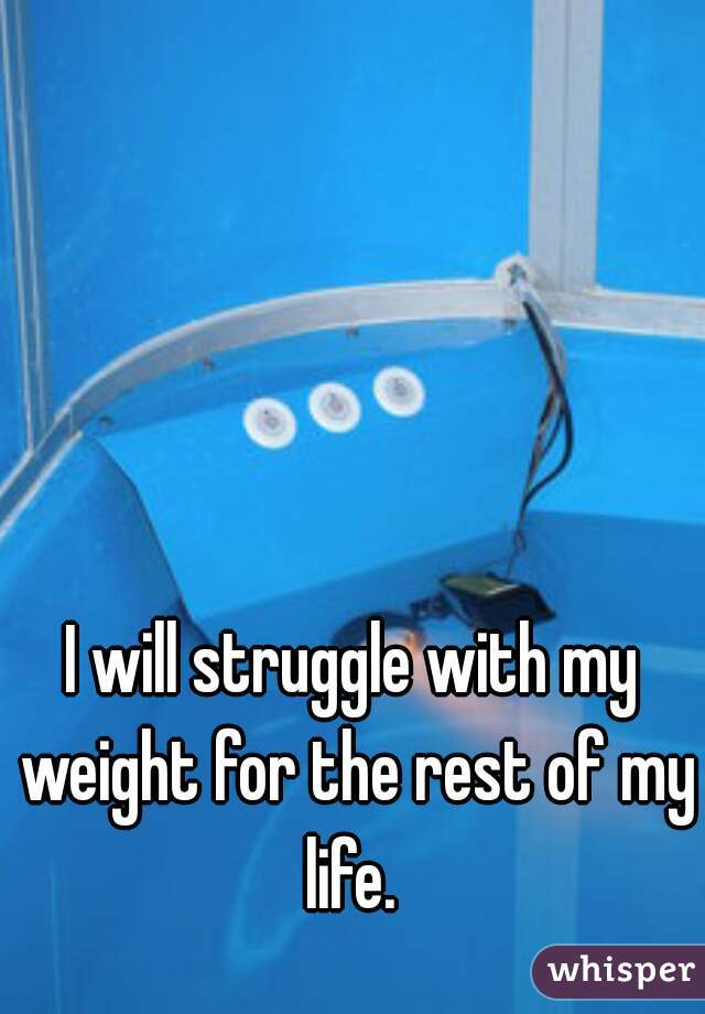 I will struggle with my weight for the rest of my life.