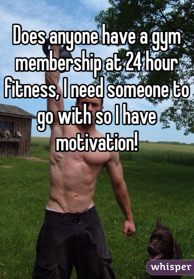 Does anyone have a gym membership at 24 hour fitness, I need someone to go with so I have motivation!