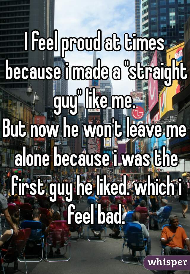 """I feel proud at times because i made a """"straight guy"""" like me.   But now he won't leave me alone because i was the first guy he liked. which i feel bad."""