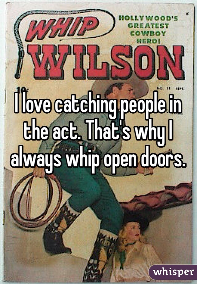 I love catching people in the act. That's why I always whip open doors.