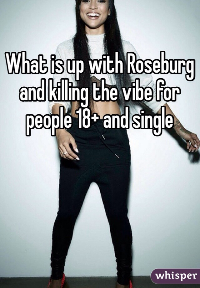 What is up with Roseburg and killing the vibe for people 18+ and single
