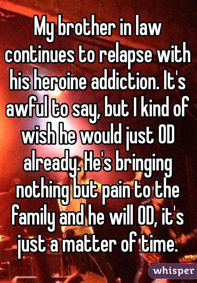 My brother in law continues to relapse with his heroine addiction. It's awful to say, but I kind of wish he would just OD already. He's bringing nothing but pain to the family and he will OD, it's just a matter of time.
