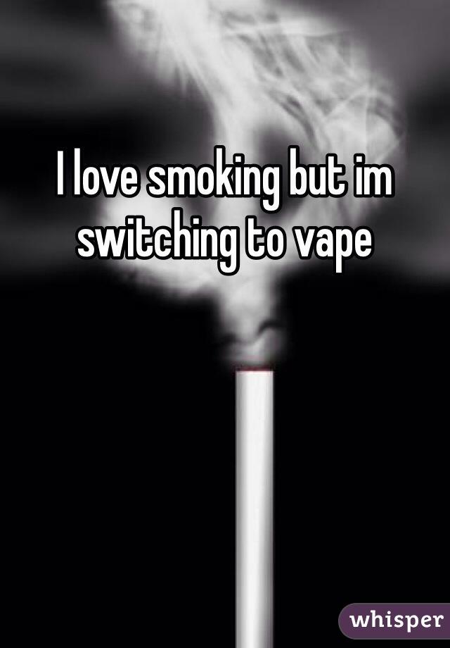 I love smoking but im switching to vape