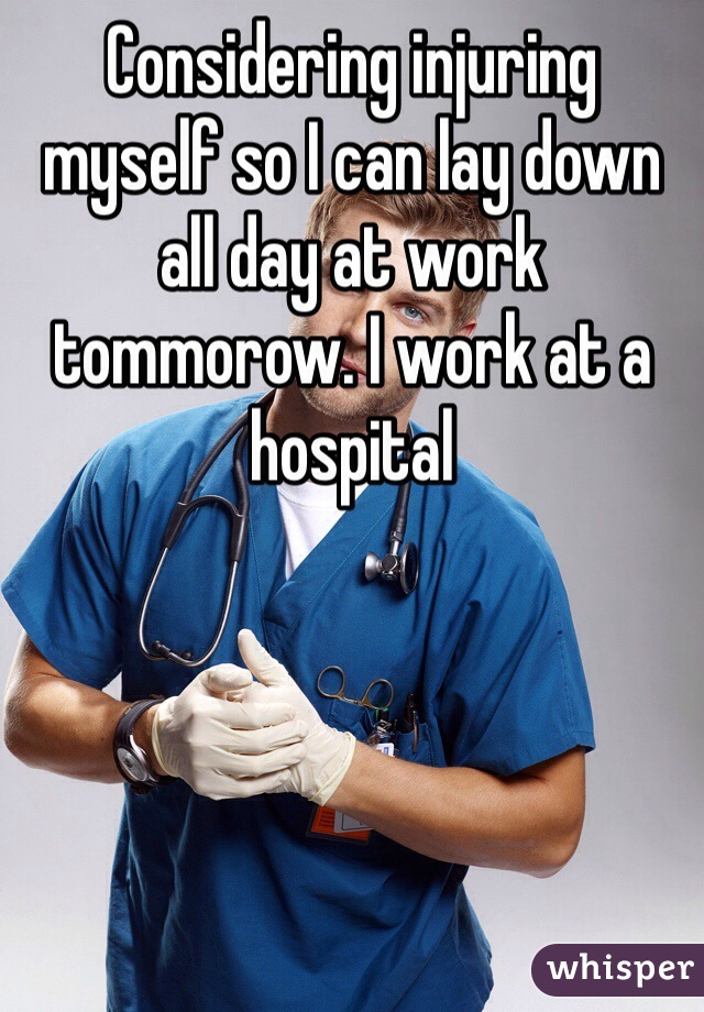 Considering injuring myself so I can lay down all day at work tommorow. I work at a hospital