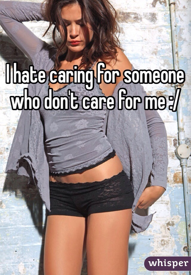I hate caring for someone who don't care for me :/
