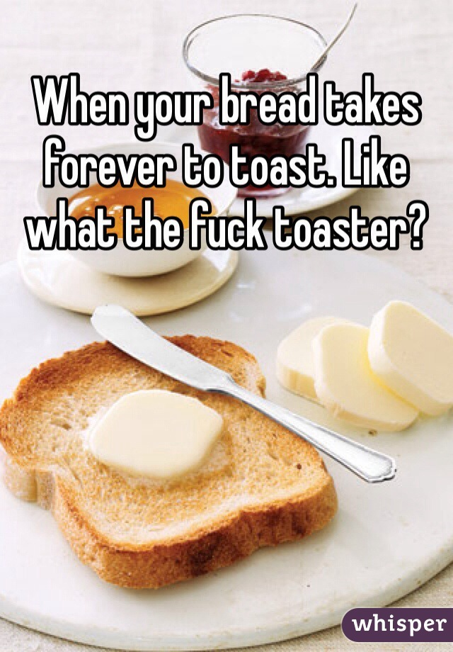 When your bread takes forever to toast. Like what the fuck toaster?
