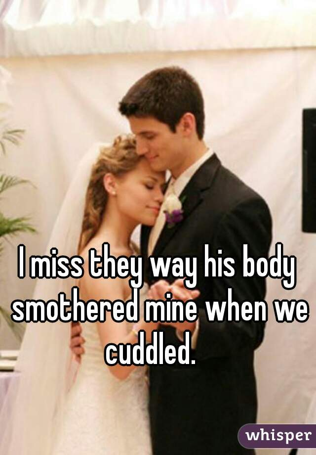 I miss they way his body smothered mine when we cuddled.
