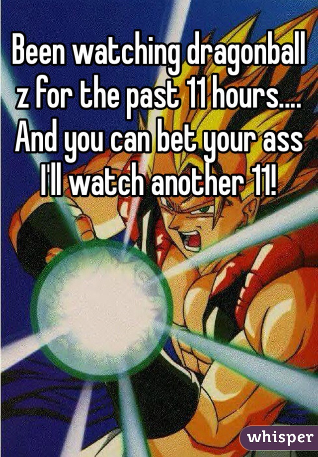 Been watching dragonball z for the past 11 hours.... And you can bet your ass I'll watch another 11!