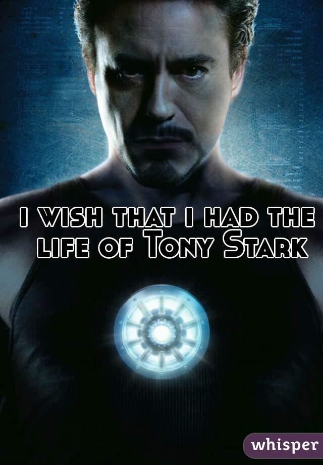 i wish that i had the life of Tony Stark