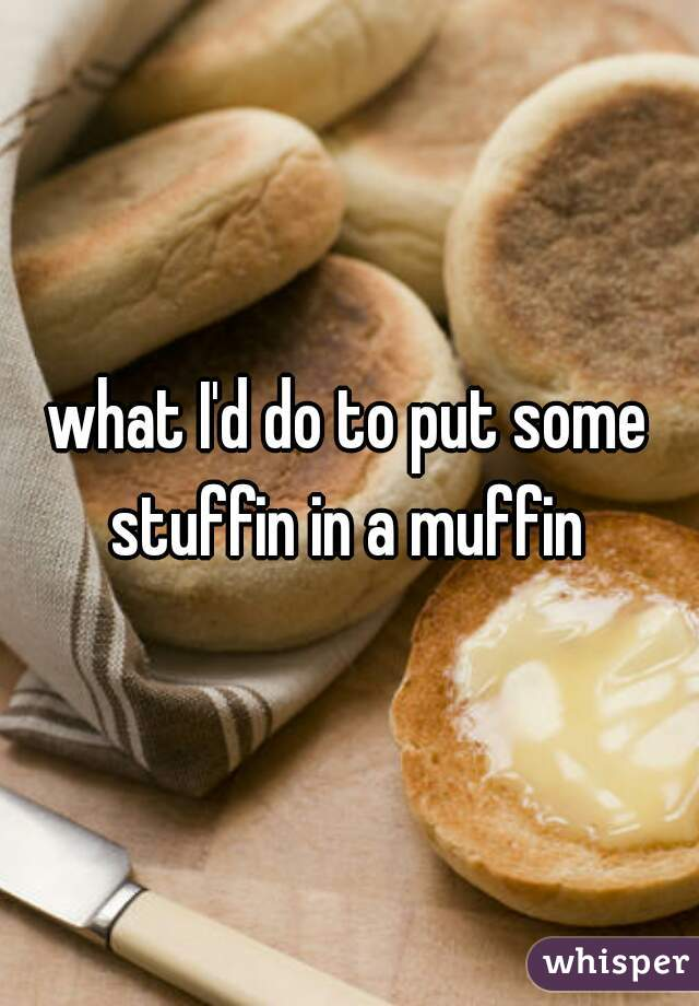 what I'd do to put some stuffin in a muffin