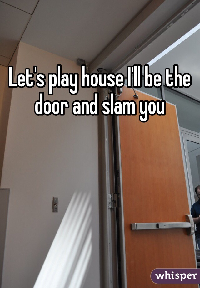 Let's play house I'll be the door and slam you