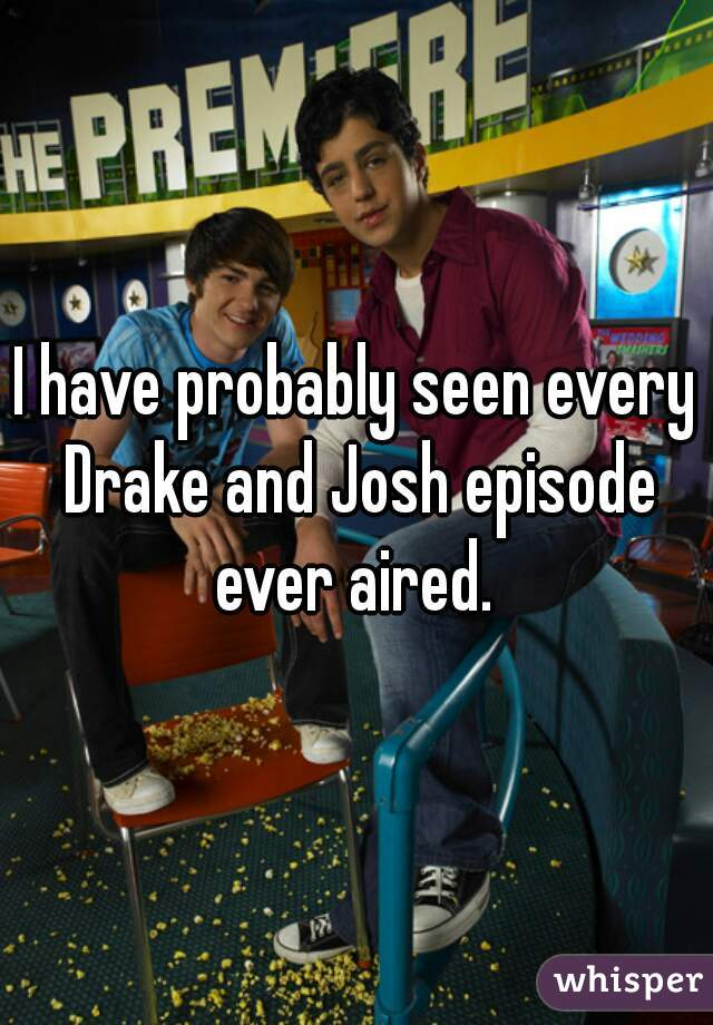 I have probably seen every Drake and Josh episode ever aired.