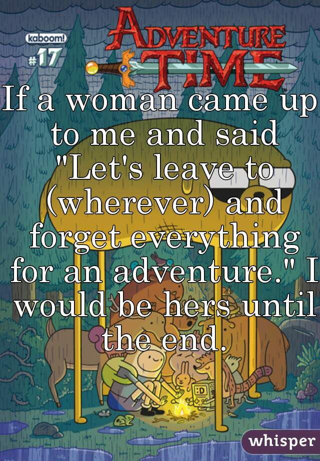"""If a woman came up to me and said """"Let's leave to (wherever) and forget everything for an adventure."""" I would be hers until the end."""