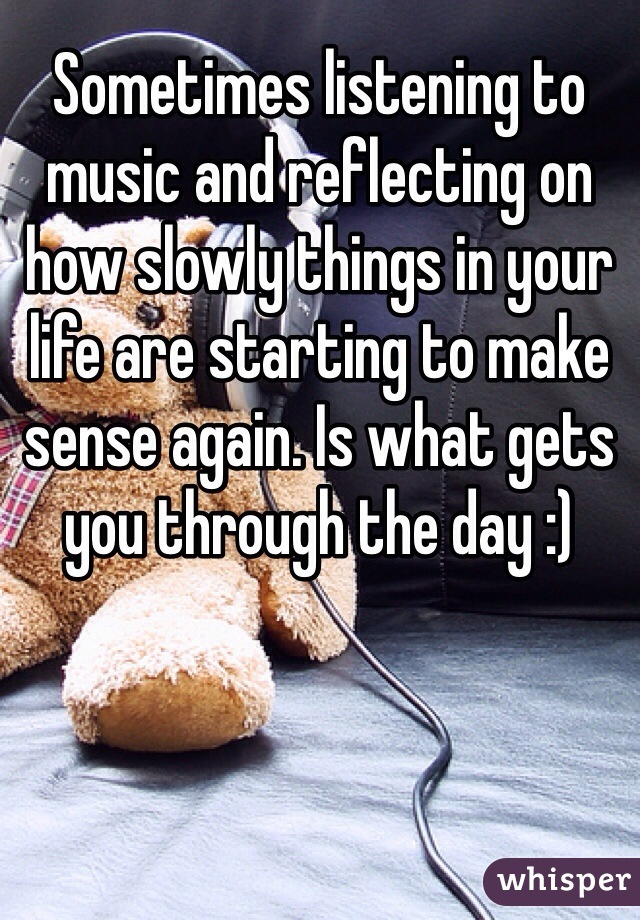 Sometimes listening to music and reflecting on how slowly things in your life are starting to make sense again. Is what gets you through the day :)