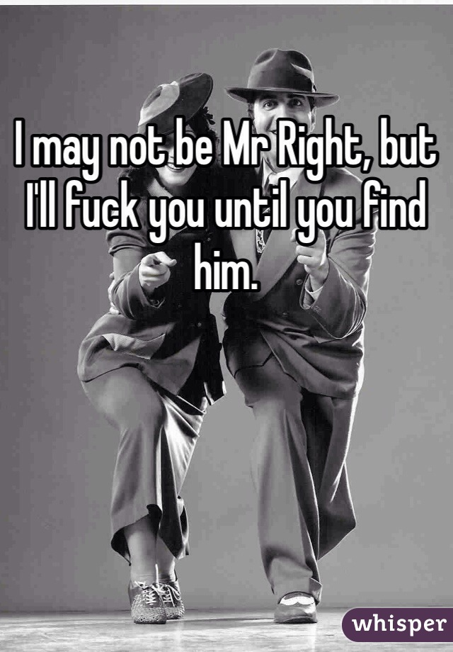 I may not be Mr Right, but I'll fuck you until you find him.