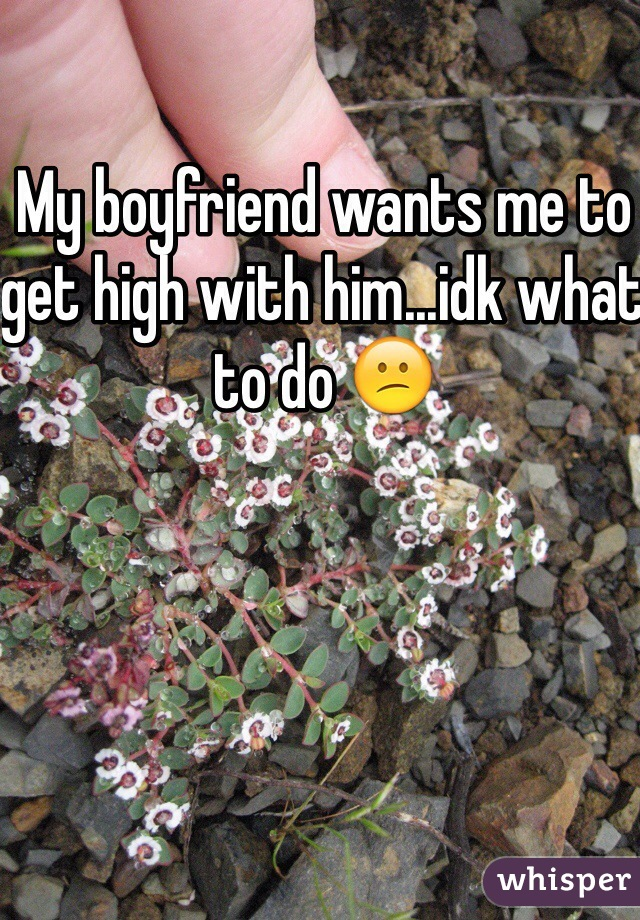 My boyfriend wants me to get high with him...idk what to do 😕