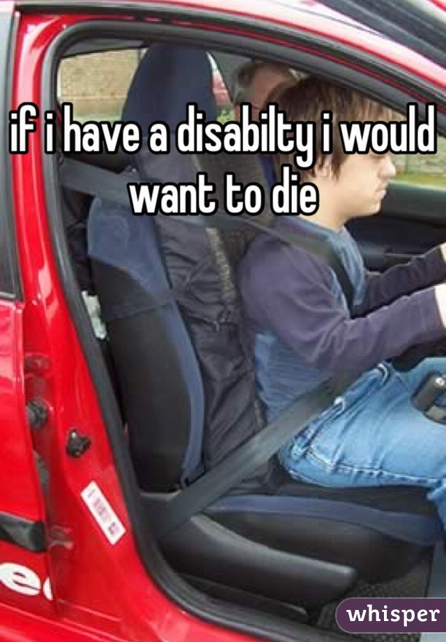 if i have a disabilty i would want to die