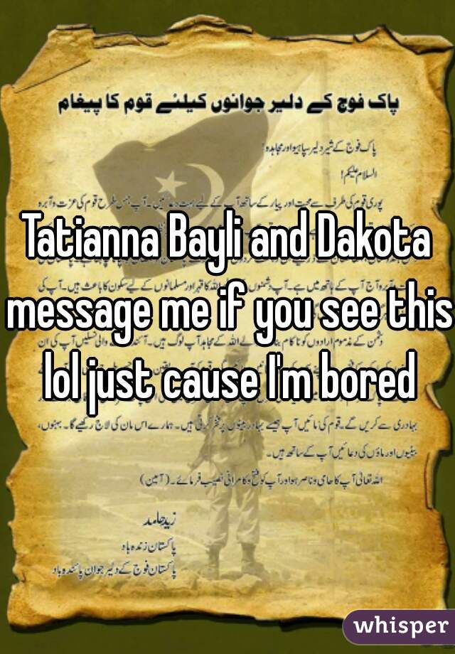 Tatianna Bayli and Dakota message me if you see this lol just cause I'm bored