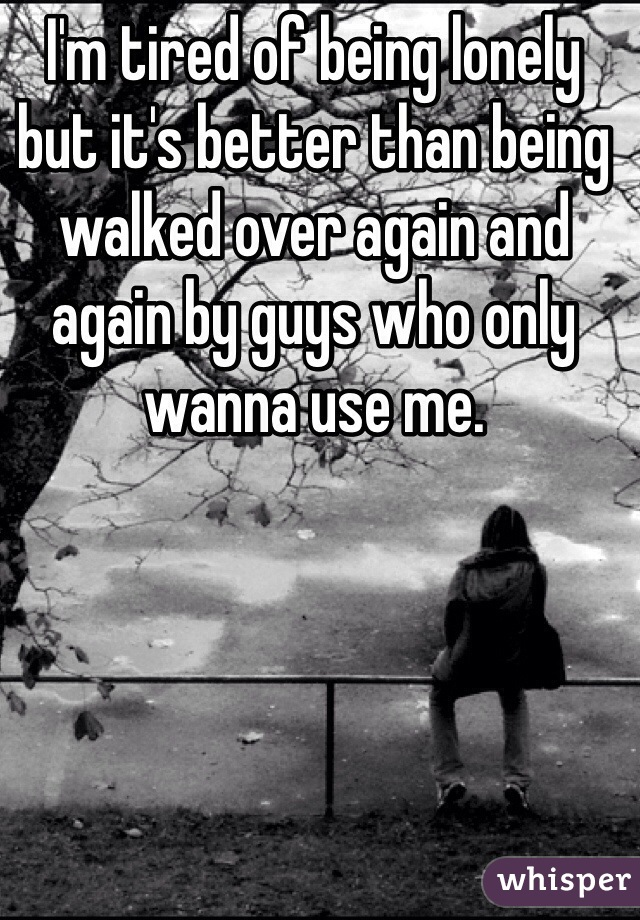 I'm tired of being lonely but it's better than being walked over again and again by guys who only wanna use me.