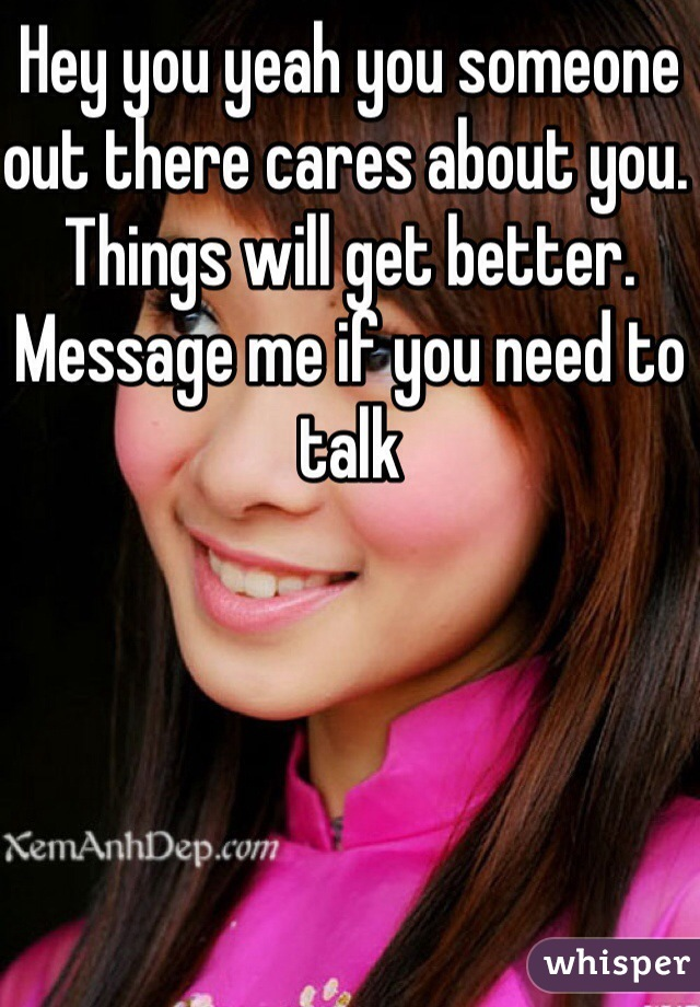 Hey you yeah you someone out there cares about you. Things will get better. Message me if you need to talk