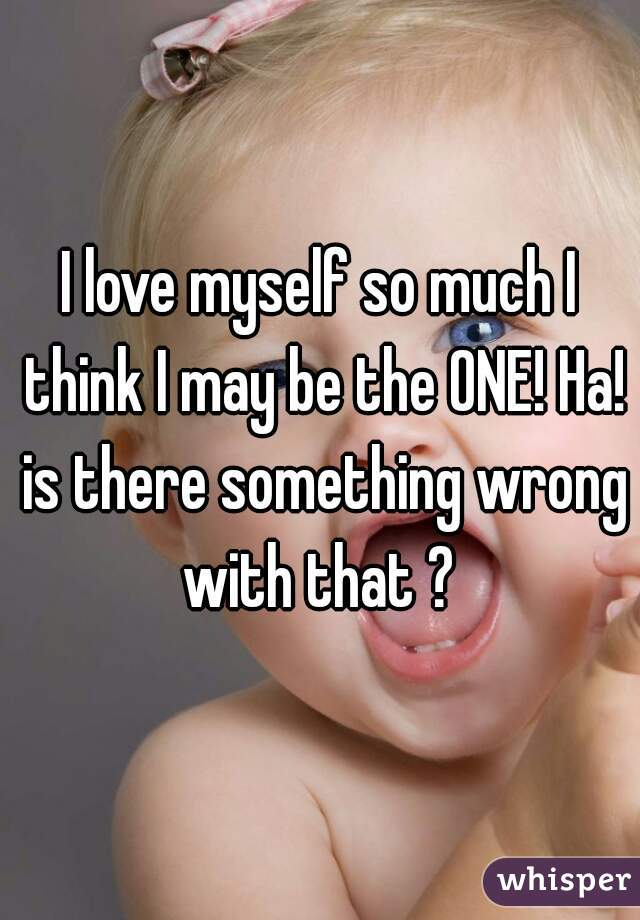 I love myself so much I think I may be the ONE! Ha! is there something wrong with that ?
