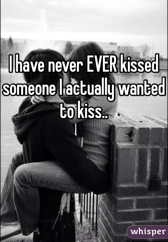 I have never EVER kissed someone I actually wanted to kiss..