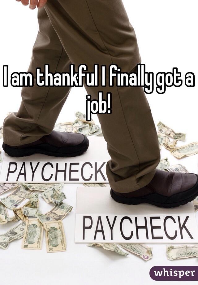 I am thankful I finally got a job!