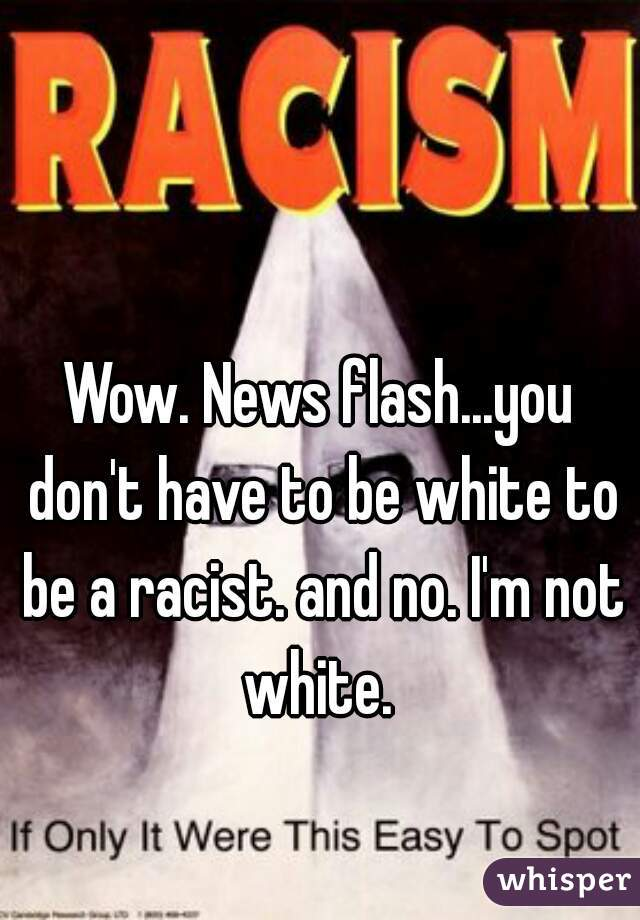 Wow. News flash...you don't have to be white to be a racist. and no. I'm not white.