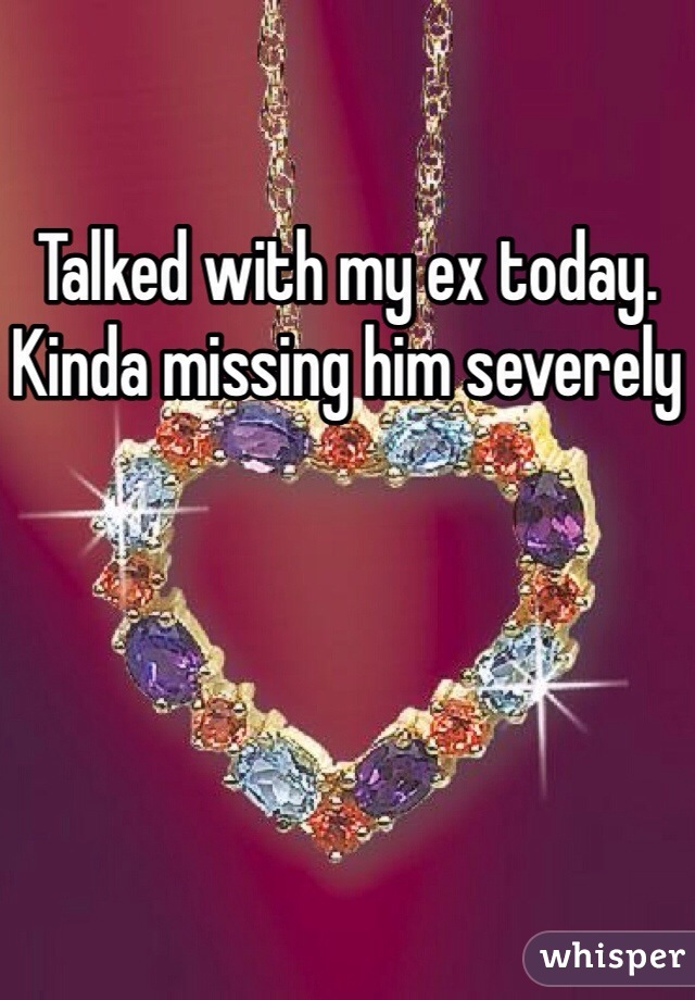 Talked with my ex today. Kinda missing him severely
