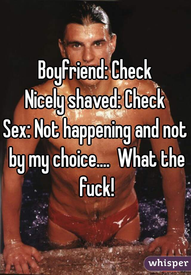 Boyfriend: Check Nicely shaved: Check Sex: Not happening and not by my choice....  What the fuck!