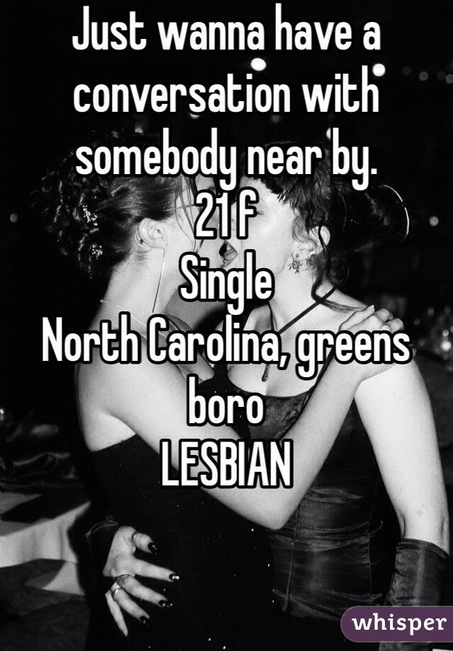 Just wanna have a conversation with somebody near by.  21 f  Single North Carolina, greens boro  LESBIAN