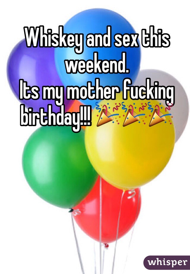 Whiskey and sex this weekend.  Its my mother fucking birthday!!! 🎉🎉🎉