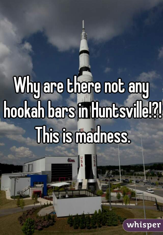 Why are there not any hookah bars in Huntsville!?! This is madness.