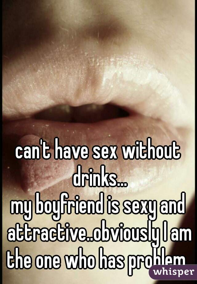 can't have sex without drinks... my boyfriend is sexy and attractive..obviously I am the one who has problem.